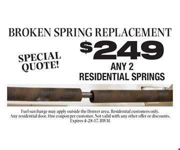 BROKEN SPRING REPLACEMENT $249 ANY 2 RESIDENTIAL SPRINGS. Fuel surcharge may apply outside the Denver area. Residential customers only. Any residential door. One coupon per customer. Not valid with any other offer or discounts. Expires 4-28-17. BWM