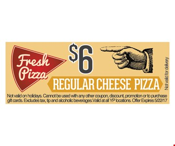 $6 regular cheese pizza. Not valid on holidays. Cannot be used with any other coupon, discount, promotion or to purchase gift cards. Excludes tax, tip and alcoholic beverages. Valid at all YP locations. Offer expires 5/22/17.