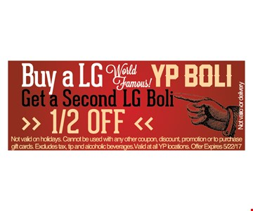 Buy a large YP Boli, get a second Boli 1/2 OFF. Not valid on holidays. Cannot be used with any other coupon, discount, promotion or to purchase gift cards. Excludes tax, tip and alcoholic beverages. Valid at all YP locations. Offer expires 5/22/17.