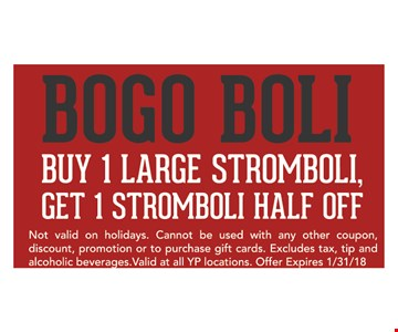 BOGO BOLI. buy 1 large stromboli, get 1 stromboli half off. Not valid on holidays. Cannot be used with any other coupon, discount, promotion or to purchase gift cards. Excludes tax, tip and alcoholic beverages. valid at all YP locations. Offer expires 1/31/18
