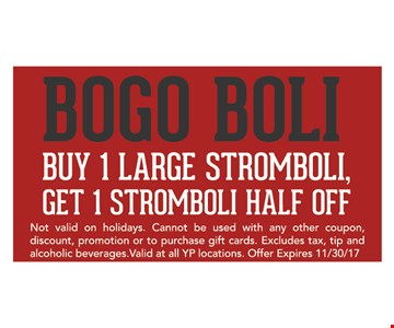 BOGO BOLI. buy 1 large stromboli, get 1 stromboli half off. Not valid on holidays. Cannot be used with any other coupon, discount, promotion or to purchase gift cards. Excludes tax, tip and alcoholic beverages. valid at all YP locations. Offer expires 11/30/17.