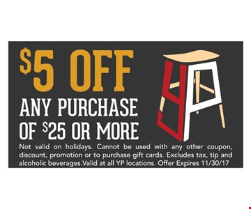 $5 off any purchase of $25 or more. Not valid on holidays. Cannot be used with any other coupon, discount, promotion or to purchase gift cards. Excludes tax, tip and alcoholic beverages. valid at all YP locations. Offer expires 11/30/17.