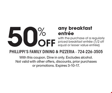 50% Off any breakfast entree with the purchase of a regularly priced breakfast entree (1/2 off equal or lesser value entree). With this coupon. Dine in only. Excludes alcohol. Not valid with other offers, discounts, prior purchases or promotions. Expires 3-10-17.