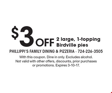 $3 Off 2 large, 1-topping Birdville pies. With this coupon. Dine in only. Excludes alcohol. Not valid with other offers, discounts, prior purchases or promotions. Expires 3-10-17.