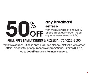 50% off any breakfast entree with the purchase of a regularly priced breakfast entree (1/2 off equal or lesser value entree). With this coupon. Dine in only. Excludes alcohol. Not valid with other offers, discounts, prior purchases or promotions. Expires 8-4-17. Go to LocalFlavor.com for more coupons.