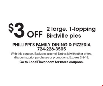 $3 Off 2 large, 1-topping Birdville pies. With this coupon. Excludes alcohol. Not valid with other offers, discounts, prior purchases or promotions. Expires 2-2-18. Go to LocalFlavor.com for more coupons.