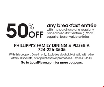 50% Off any breakfast entree with the purchase of a regularly priced breakfast entree (1/2 off equal or lesser value entree). With this coupon. Dine in only. Excludes alcohol. Not valid with other offers, discounts, prior purchases or promotions. Expires 2-2-18. Go to LocalFlavor.com for more coupons.