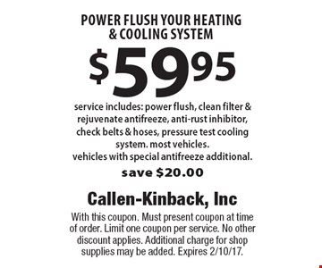 $59.95 power flush your heating & cooling system. Service includes: power flush, clean filter & rejuvenate antifreeze, anti-rust inhibitor, check belts & hoses, pressure test cooling system. Most vehicles. Vehicles with special antifreeze additional. Save $20.00. With this coupon. Must present coupon at time of order. Limit one coupon per service. No other discount applies. Additional charge for shop supplies may be added. Expires 2/10/17.