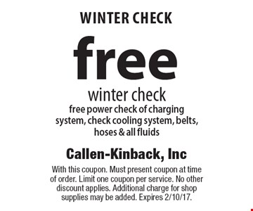 FREE WINTER CHECK winter check. Free power check of charging system, check cooling system, belts, hoses & all fluids. With this coupon. Must present coupon at time of order. Limit one coupon per service. No other discount applies. Additional charge for shop supplies may be added. Expires 2/10/17.
