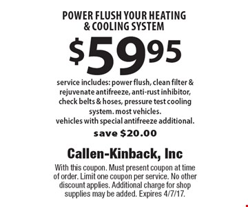 $59.95 power flush your heating & cooling system, Service includes: power flush, clean filter & rejuvenate antifreeze, anti-rust inhibitor, check belts & hoses, pressure test cooling system. most vehicles. Vehicles with special antifreeze additional. Save $20.00. With this coupon. Must present coupon at time of order. Limit one coupon per service. No other discount applies. Additional charge for shop supplies may be added. Expires 4/7/17.