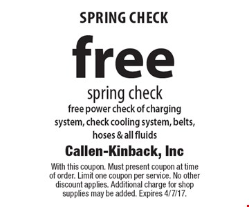 Free Spring check. Free power check of charging system, check cooling system, belts, hoses & all fluids. With this coupon. Must present coupon at time of order. Limit one coupon per service. No other discount applies. Additional charge for shop supplies may be added. Expires 4/7/17.