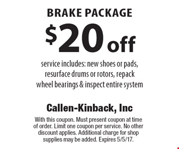 $20 off brake package. Service includes: new shoes or pads, resurface drums or rotors, repack wheel bearings & inspect entire system. With this coupon. Must present coupon at time of order. Limit one coupon per service. No other discount applies. Additional charge for shop supplies may be added. Expires 5/5/17.