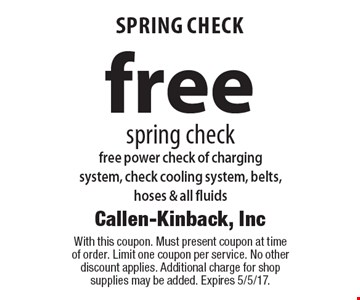 Free spring check. Free power check of charging system, check cooling system, belts, hoses & all fluids. With this coupon. Must present coupon at time of order. Limit one coupon per service. No other discount applies. Additional charge for shop supplies may be added. Expires 5/5/17.