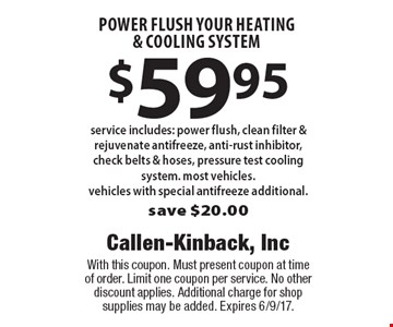 $59.95 power flush your heating & cooling system. Service includes: power flush, clean filter & rejuvenate antifreeze, anti-rust inhibitor, check belts & hoses, pressure test cooling system. Most vehicles. Vehicles with special antifreeze additional. Save $20.00. With this coupon. Must present coupon at time of order. Limit one coupon per service. No other discount applies. Additional charge for shop supplies may be added. Expires 6/9/17.