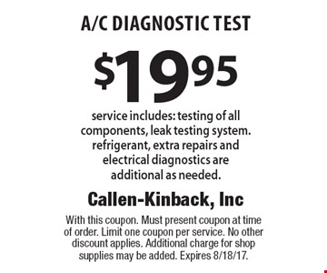 $19.95 A/C Diagnostic Test. Service includes: testing of all components, leak testing system. Refrigerant, extra repairs and electrical diagnostics are additional as needed. With this coupon. Must present coupon at time of order. Limit one coupon per service. No other discount applies. Additional charge for shop supplies may be added. Expires 8/18/17.