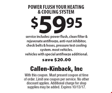 $59.95 power flush your heating & cooling system service. Includes: power flush, clean filter & rejuvenate antifreeze, anti-rust inhibitor, check belts & hoses, pressure test cooling system. most vehicles.  Vehicles with special antifreeze additional. Save $20.00. With this coupon. Must present coupon at time of order. Limit one coupon per service. No other discount applies. Additional charge for shop supplies may be added. Expires 10/13/17.