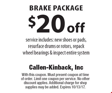 Brake package. $20 off service includes: new shoes or pads, resurface drums or rotors, repack wheel bearings & inspect entire system. With this coupon. Must present coupon at time of order. Limit one coupon per service. No other discount applies. Additional charge for shop supplies may be added. Expires 10/13/17.