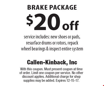 $20 off brake package service includes: new shoes or pads, resurface drums or rotors, repack wheel bearings & inspect entire system. With this coupon. Must present coupon at time of order. Limit one coupon per service. No other discount applies. Additional charge for shop supplies may be added. Expires 12-15-17.
