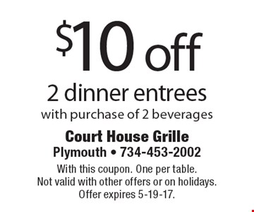 $10 off 2 dinner entrees with purchase of 2 beverages. With this coupon. One per table. Not valid with other offers or on holidays. Offer expires 5-19-17.