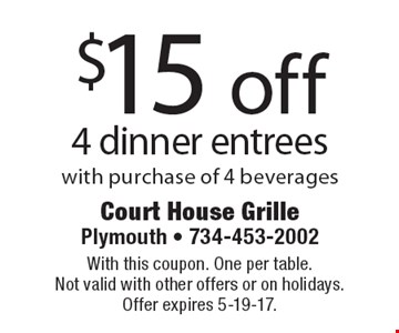 $15 off 4 dinner entrees with purchase of 4 beverages. With this coupon. One per table. Not valid with other offers or on holidays. Offer expires 5-19-17.