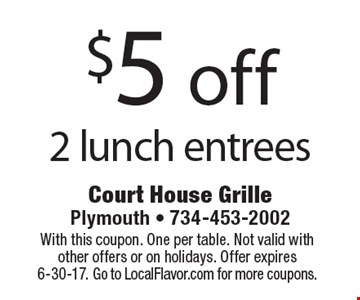 $5 off 2 lunch entrees. With this coupon. One per table. Not valid with other offers or on holidays. Offer expires 6-30-17. Go to LocalFlavor.com for more coupons.