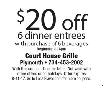 $20 off 6 dinner entrees with purchase of 6 beverages beginning at 4pm. With this coupon. One per table. Not valid with other offers or on holidays. Offer expires 8-11-17. Go to LocalFlavor.com for more coupons.