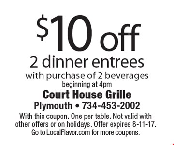 $10 off 2 dinner entrees with purchase of 2 beverages beginning at 4pm. With this coupon. One per table. Not valid with other offers or on holidays. Offer expires 8-11-17. Go to LocalFlavor.com for more coupons.