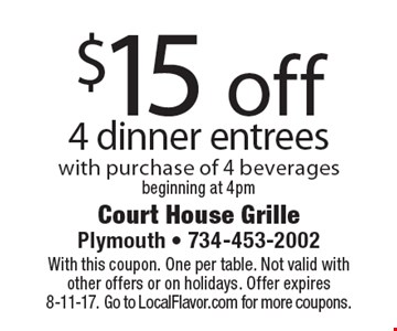 $15 off 4 dinner entrees with purchase of 4 beverages beginning at 4pm. With this coupon. One per table. Not valid with other offers or on holidays. Offer expires 8-11-17. Go to LocalFlavor.com for more coupons.