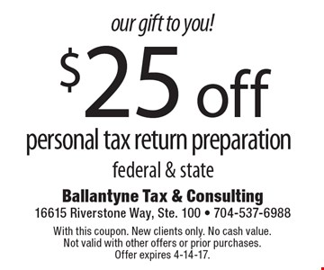 Our gift to you! $25 off personal tax return preparation. Federal & state. With this coupon. New clients only. No cash value. Not valid with other offers or prior purchases. Offer expires 4-14-17.