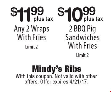 $11.99 plus tax for any 2 wraps with fries. $10.99 plus tax for 2 BBQ pig sandwiches with fries. Limit 2. With this coupon. Not valid with other offers. Offer expires 4/21/17.