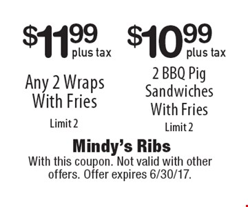 $10.99 plus tax 2 BBQ Pig Sandwiches With Fries (Limit 2) OR $11.99 plus tax Any 2 Wraps With Fries (Limit 2). With this coupon. Not valid with other offers. Offer expires 6/30/17.
