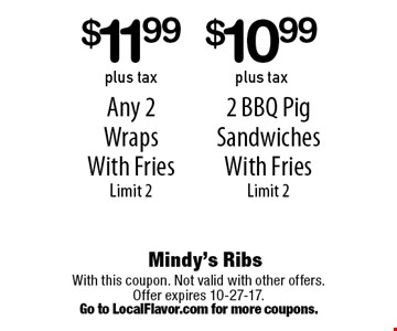 2 BBQ Pig Sandwiches With Fries Limit 2. $11.99 plus tax Any 2 Wraps With Fries Limit 2. With this coupon. Not valid with other offers. Offer expires 10-27-17.