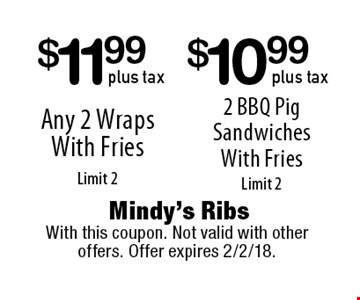 $10.99 plus tax 2 BBQ Pig Sandwiches With Fries Limit 2. $11.99 plus tax Any 2 Wraps With Fries Limit 2. With this coupon. Not valid with other offers. Offer expires 2/2/18.