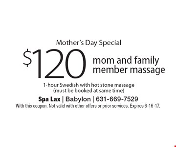 Mother's Day Special $120 mom and family member massage. 1-hour Swedish with hot stone massage (must be booked at same time). With this coupon. Not valid with other offers or prior services. Expires 6-16-17.
