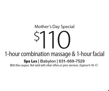 Mother's Day Special $110 1-hour combination massage & 1-hour facial. With this coupon. Not valid with other offers or prior services. Expires 6-16-17.