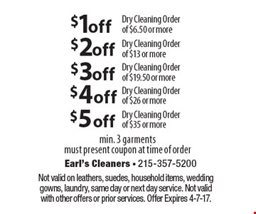 $1 off Dry Cleaning Ordero f $6.50 or more. $2 off Dry Cleaning Orde rof $13 or more. $3 off Dry Cleaning Order of $19.50 or more. $4 off Dry Cleaning Order of $26 or more. $5 off Dry Cleaning Order of $35 or more. Min. 3 garments. Must present coupon at time of order. Not valid on leathers, suedes, household items, wedding gowns, laundry, same day or next day service. Not valid with other offers or prior services. Offer Expires 4-7-17.