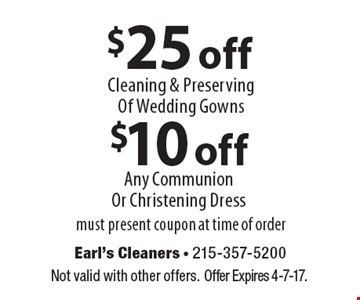 $25 off Cleaning & Preserving Of Wedding Gowns. $10 off Any Communion Or Christening Dress. Must present coupon at time of order. Not valid with other offers. Offer Expires 4-7-17.