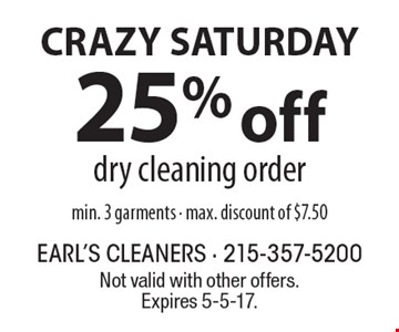 CRAZY SATURDAY. 25% off dry cleaning order. Min. 3 garments. Max. discount of $7.50. Not valid with other offers. Expires 5-5-17.