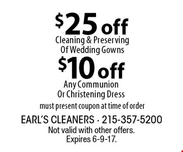 $10 off Any Communion Or Christening Dress OR $25 off Cleaning & Preserving Of Wedding Gowns. Must present coupon at time of order. Not valid with other offers. Expires 6-9-17.