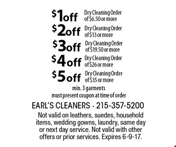 $1 off Dry Cleaning Order of $6.50 or more OR $2 off Dry Cleaning Order of $13 or more OR $3 off Dry Cleaning Order of $19.50 or more OR $4 off Dry Cleaning Order of $26 or more OR $5 off Dry Cleaning Order of $35 or more. Min. 3 garments. Must present coupon at time of order. Not valid on leathers, suedes, household items, wedding gowns, laundry, same day or next day service. Not valid with other offers or prior services. Expires 6-9-17.