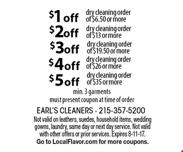 $1 off dry cleaning order of $6.50 or more. $2 off dry cleaning order of $13 or more. $3 off dry cleaning order of $19.50 or more. $4 off dry cleaning order of $26 or more. $5 off dry cleaning order of $35 or more. Min. 3 garments, must present coupon at time of order. Not valid on leathers, suedes, household items, wedding gowns, laundry, same day or next day service. Not valid with other offers or prior services. Expires 8-11-17.Go to LocalFlavor.com for more coupons.