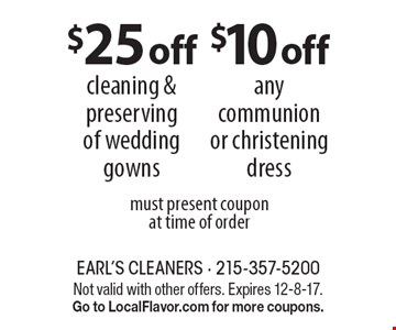 $10 off any communion or christening dress. $25 off cleaning & preserving of wedding gowns. must present coupon at time of order. Not valid with other offers. Expires 12-8-17. Go to LocalFlavor.com for more coupons.