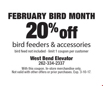 FEBRUARY BIRD MONTH 20% off bird feeders & accessories bird feed not included - limit 1 coupon per customer. With this coupon. In-store merchandise only. Not valid with other offers or prior purchases. Exp. 3-10-17.