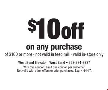 $10 off on any purchase of $100 or more. Not valid in feed mill. Valid in-store only. With this coupon. Limit one coupon per customer. Not valid with other offers or prior purchases. Exp. 4-14-17.