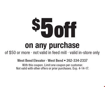 $5 off on any purchase of $50 or more. Not valid in feed mill. Valid in-store only. With this coupon. Limit one coupon per customer. Not valid with other offers or prior purchases. Exp. 4-14-17.