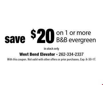 Save $20 on 1 or more B&B evergreen. In stock only. With this coupon. Not valid with other offers or prior purchases. Exp. 6-30-17.