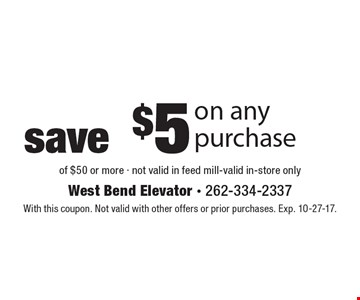 save $5 on any purchase of $50 or more - not valid in feed mill-valid in-store only. With this coupon. Not valid with other offers or prior purchases. Exp. 10-27-17.