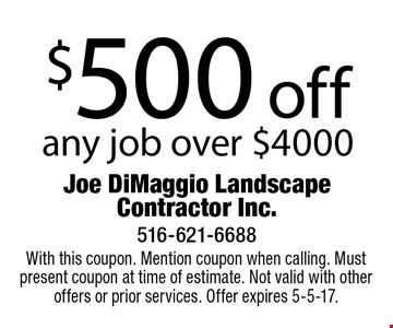 $500 off any job over $4000. With this coupon. Mention coupon when calling. Must present coupon at time of estimate. Not valid with other offers or prior services. Offer expires 5-5-17.