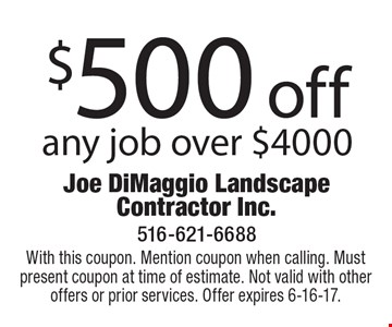 $500 off any job over $4000. With this coupon. Mention coupon when calling. Must present coupon at time of estimate. Not valid with other offers or prior services. Offer expires 6-16-17.