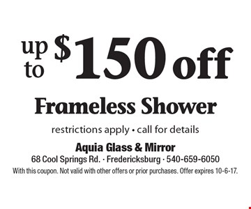 Up to $150 off Frameless Shower restrictions apply - call for details. With this coupon. Not valid with other offers or prior purchases. Offer expires 10-6-17.